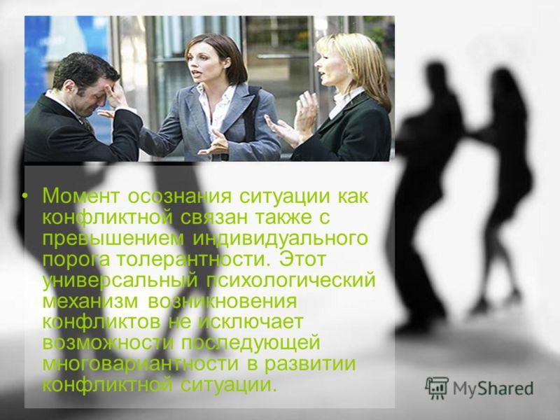 Момент осознания ситуации как конфликтной связан также с превышением индивидуального порога толерантности. Этот универсальный психологический механизм возникновения конфликтов не исключает возможности последующей многовариантности в развитии конфликт