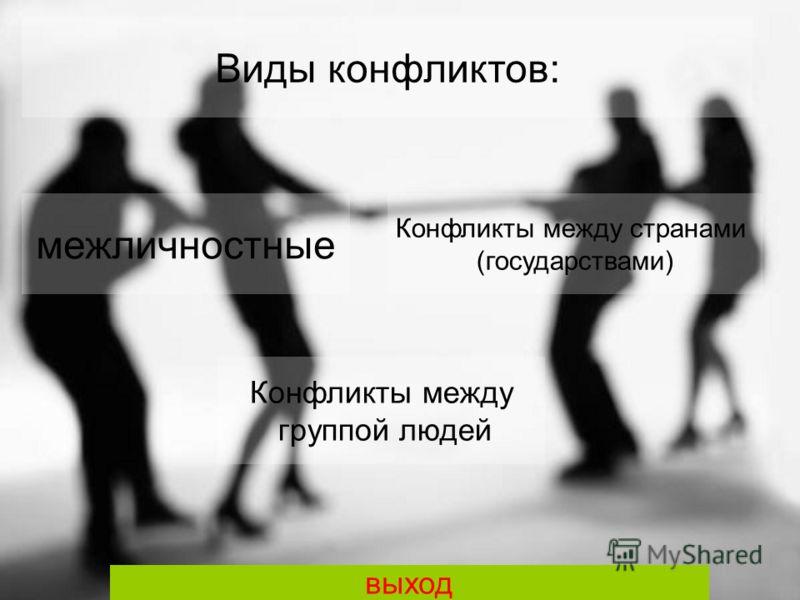 межличностные Виды конфликтов: Конфликты между группой людей Конфликты между странами (государствами) выход