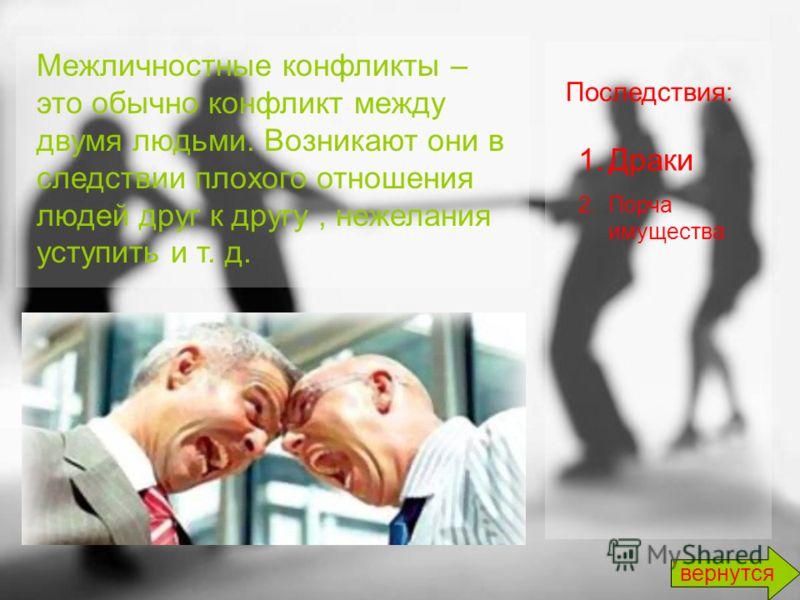 Межличностные конфликты – это обычно конфликт между двумя людьми. Возникают они в следствии плохого отношения людей друг к другу, нежелания уступить и т. д. Последствия: 1.Драки 2.Порча имущества вернутся