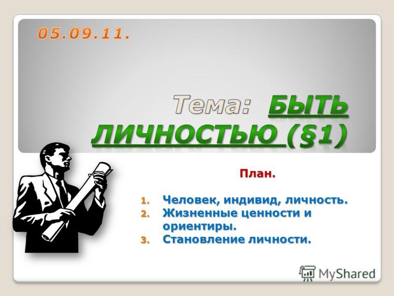 План. 1. Человек, индивид, личность. 2. Жизненные ценности и ориентиры. 3. Становление личности.