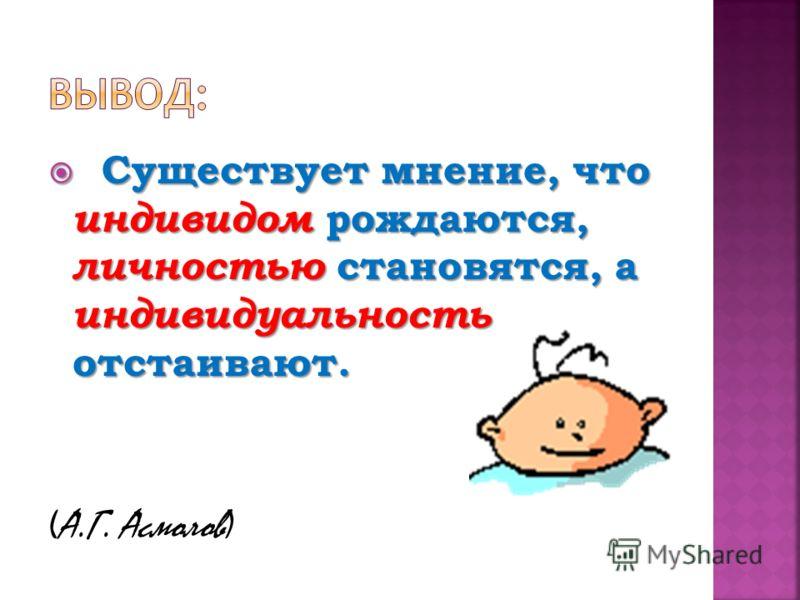 Существует мнение, что индивидом рождаются, личностью становятся, а индивидуальность отстаивают. Существует мнение, что индивидом рождаются, личностью становятся, а индивидуальность отстаивают. (А.Г. Асмолов)