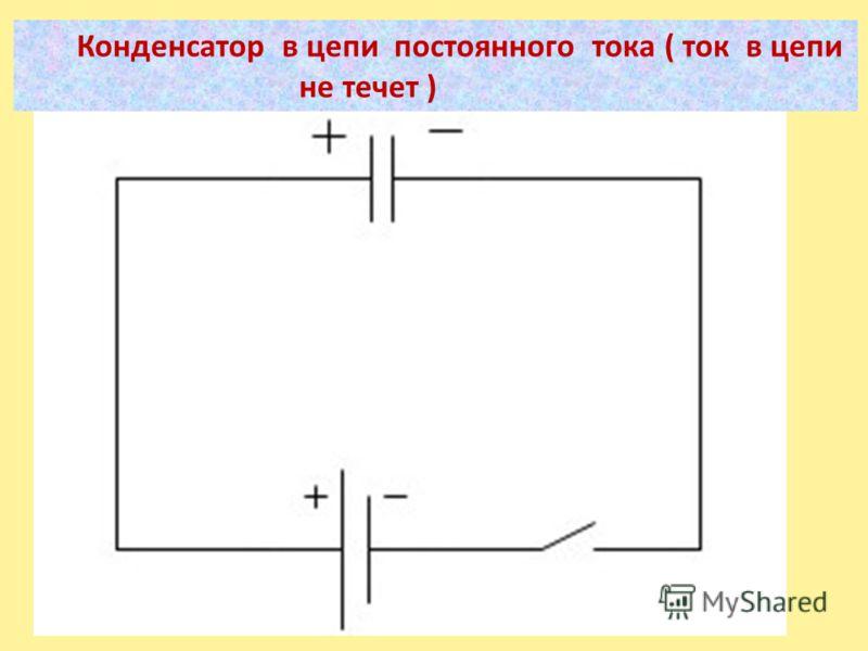 Конденсатор в цепи постоянного тока ( ток в цепи не течет )