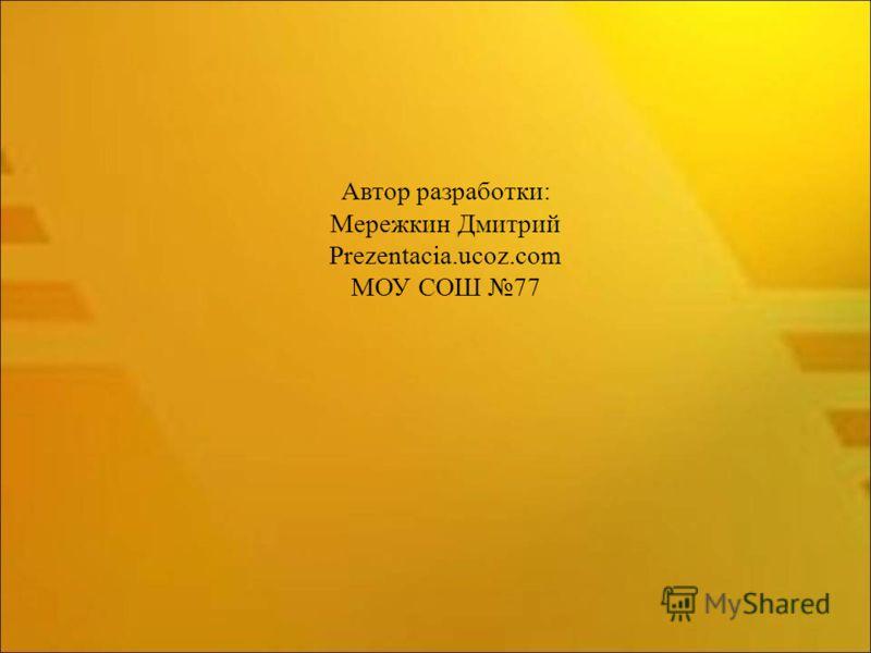 Автор разработки: Мережкин Дмитрий Prezentacia.ucoz.com МОУ СОШ 77