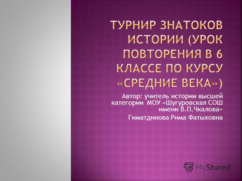 Автор: учитель истории высшей категории МОУ «Шугуровская СОШ имени В.П.Чкалова» Гиматдинова Рима Фатыховна