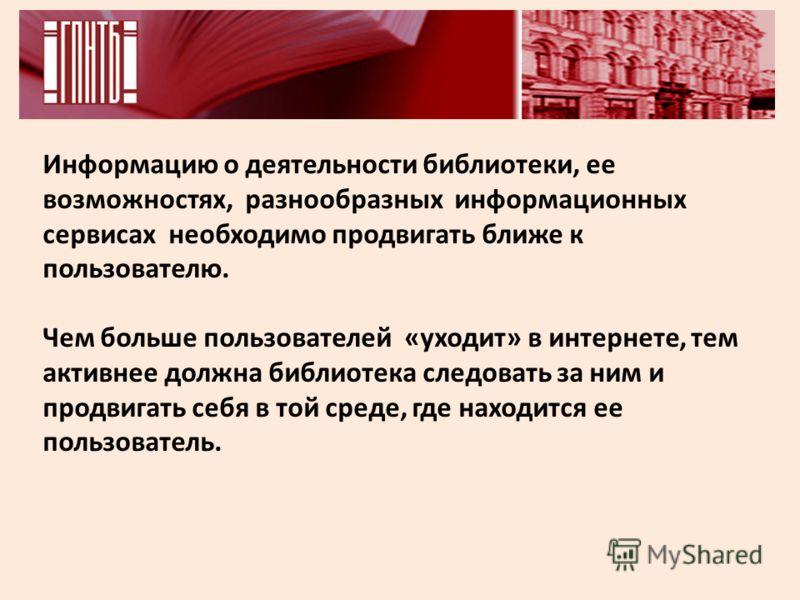Информацию о деятельности библиотеки, ее возможностях, разнообразных информационных сервисах необходимо продвигать ближе к пользователю. Чем больше пользователей «уходит» в интернете, тем активнее должна библиотека следовать за ним и продвигать себя