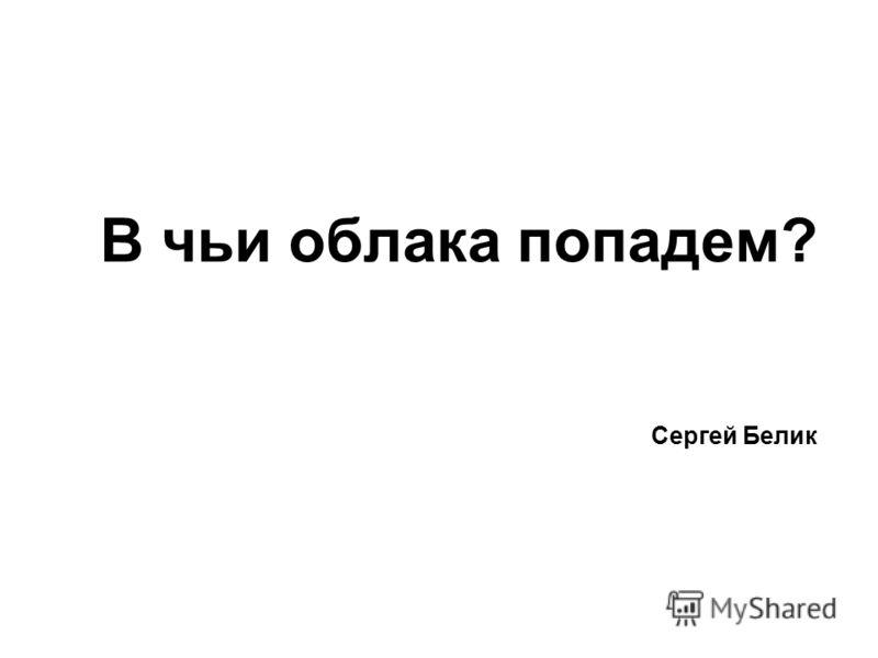 В чьи облака попадем? Сергей Белик