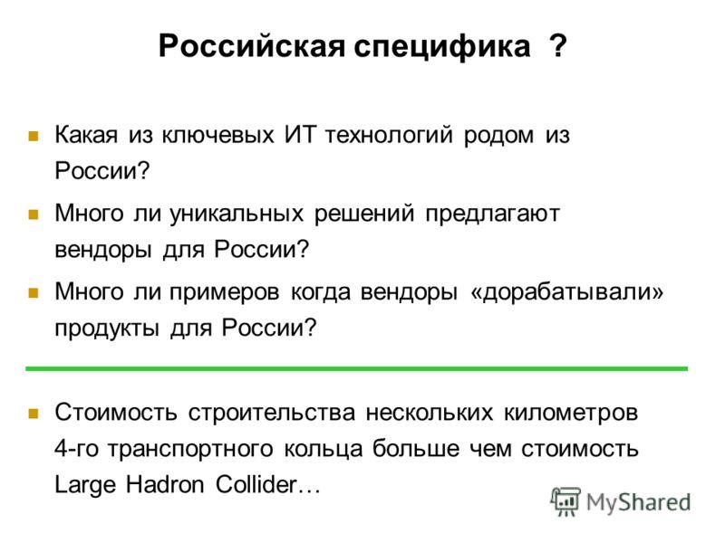 Российская специфика ? Какая из ключевых ИТ технологий родом из России? Много ли уникальных решений предлагают вендоры для России? Много ли примеров когда вендоры «дорабатывали» продукты для России? Стоимость строительства нескольких километров 4-го