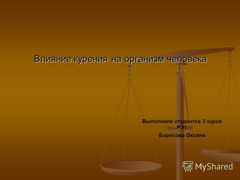 Влияние курения на организм человека Выполнила студентка 3 курса РЭ1 Борисова Оксана