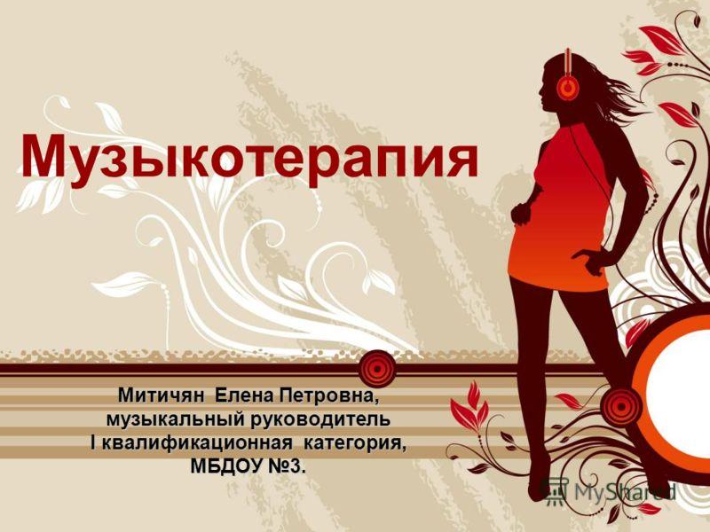 Музыкотерапия Митичян Елена Петровна, музыкальный руководитель I квалификационная категория, МБДОУ 3.