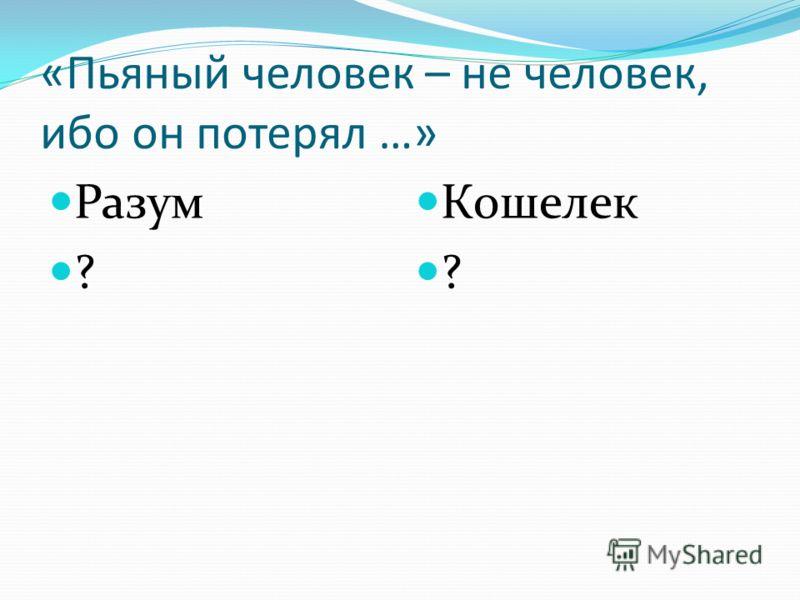 «Пьяный человек – не человек, ибо он потерял …» Разум ? Кошелек ?