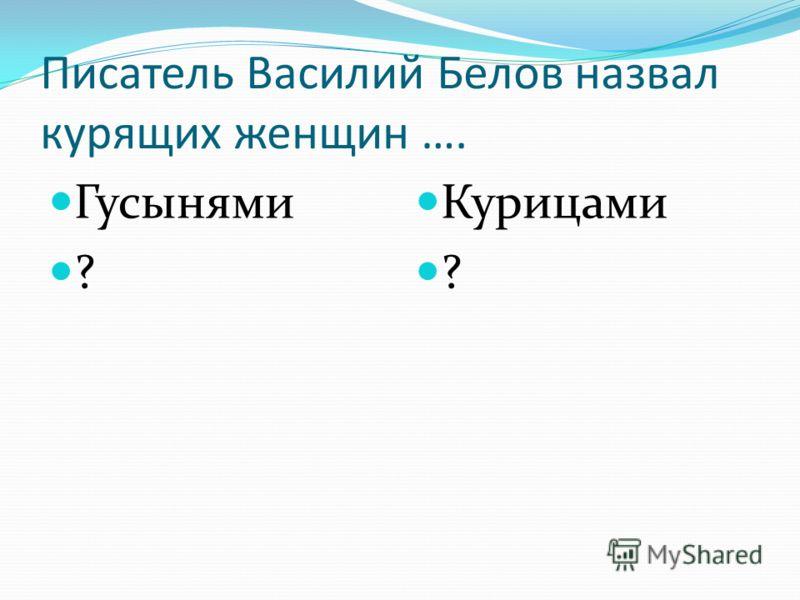 Писатель Василий Белов назвал курящих женщин …. Гусынями ? Курицами ?
