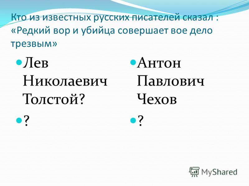 Кто из известных русских писателей сказал : «Редкий вор и убийца совершает вое дело трезвым» Лев Николаевич Толстой? ? Антон Павлович Чехов ?
