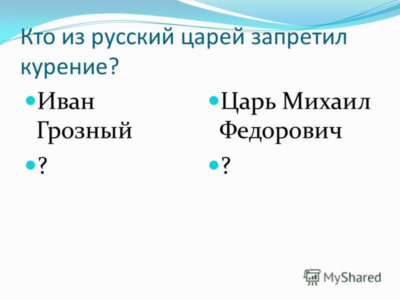 Кто из русский царей запретил курение? Иван Грозный ? Царь Михаил Федорович ?