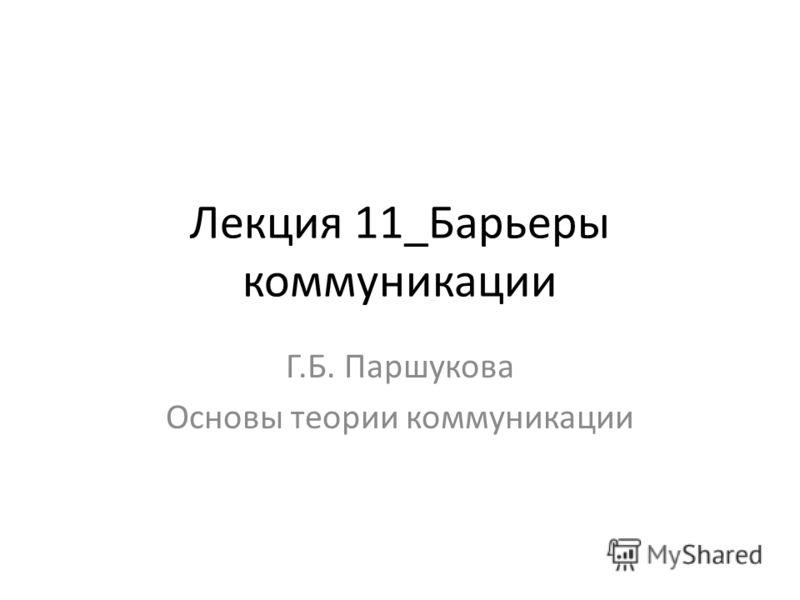 Лекция 11_Барьеры коммуникации Г.Б. Паршукова Основы теории коммуникации
