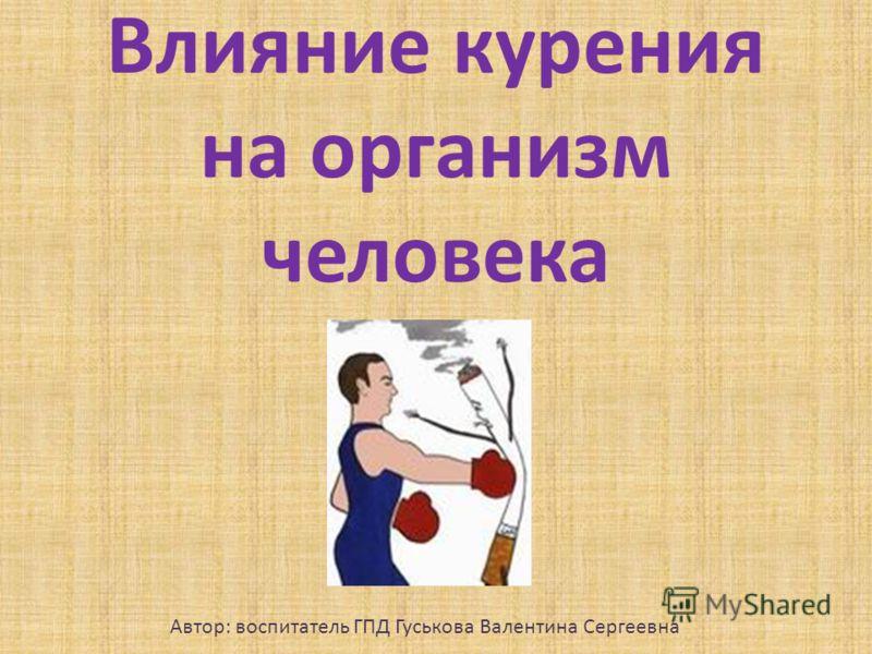 Влияние курения на организм человека Автор: воспитатель ГПД Гуськова Валентина Сергеевна