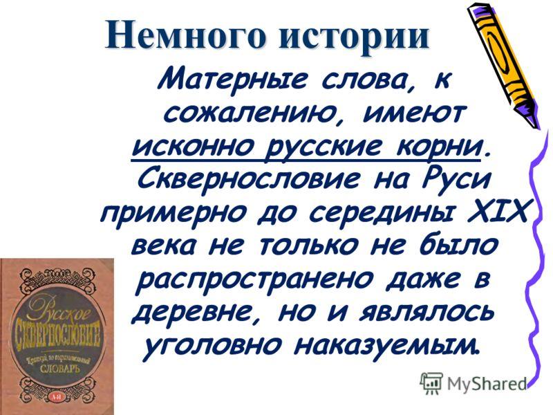 Немного истории Матерные слова, к сожалению, имеют исконно русские корни. Сквернословие на Руси примерно до середины XIX века не только не было распространено даже в деревне, но и являлось уголовно наказуемым.