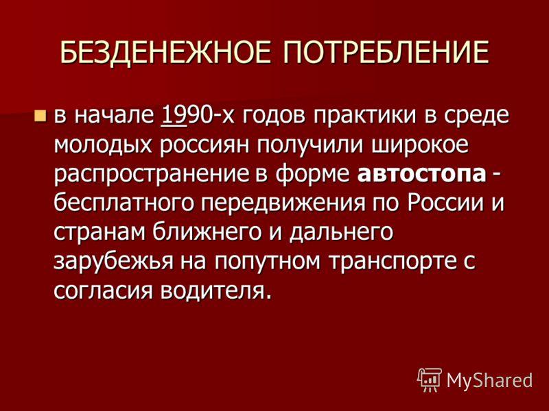 БЕЗДЕНЕЖНОЕ ПОТРЕБЛЕНИЕ в начале 1990-х годов практики в среде молодых россиян получили широкое распространение в форме автостопа - бесплатного передвижения по России и странам ближнего и дальнего зарубежья на попутном транспорте с согласия водителя.