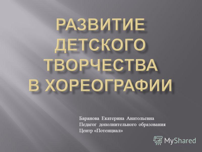 Баранова Екатерина Анатольевна Педагог дополнительного образования Центр « Потенциал »