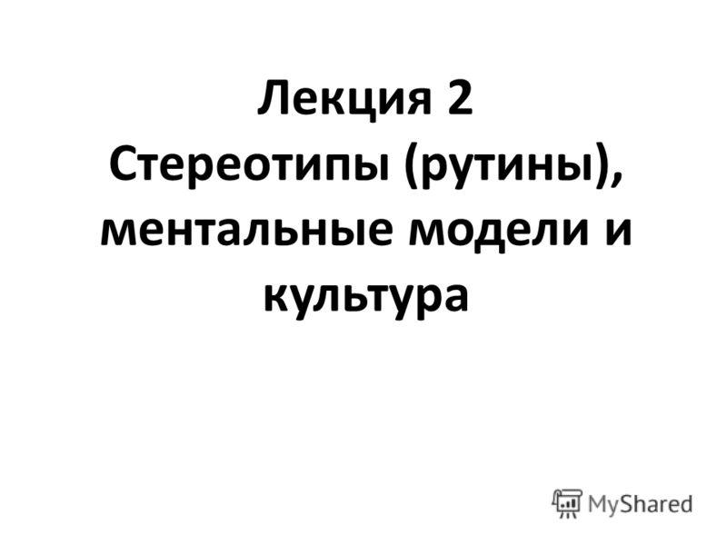 Лекция 2 Стереотипы (рутины), ментальные модели и культура