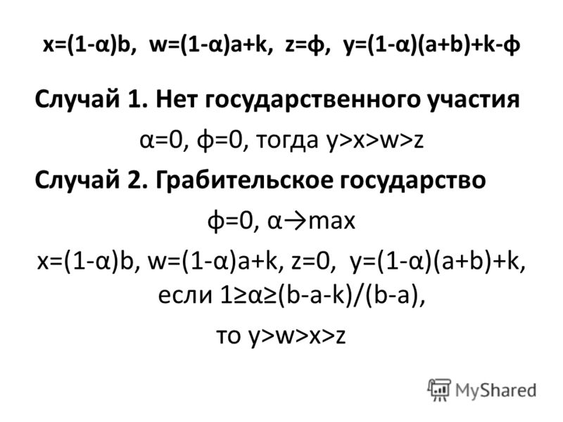 x=(1-α)b, w=(1-α)a+k, z=φ, y=(1-α)(a+b)+k-φ Случай 1. Нет государственного участия α=0, φ=0, тогда y>x>w>z Случай 2. Грабительское государство φ=0, αmax x=(1-α)b, w=(1-α)a+k, z=0, y=(1-α)(a+b)+k, если 1α(b-a-k)/(b-a), то y>w>x>z