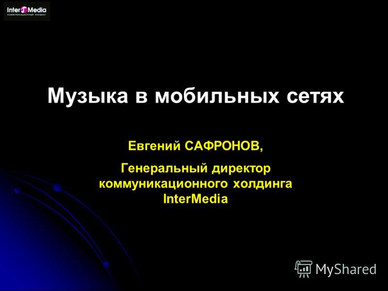 Музыка в мобильных сетях Евгений САФРОНОВ, Генеральный директор коммуникационного холдинга InterMedia