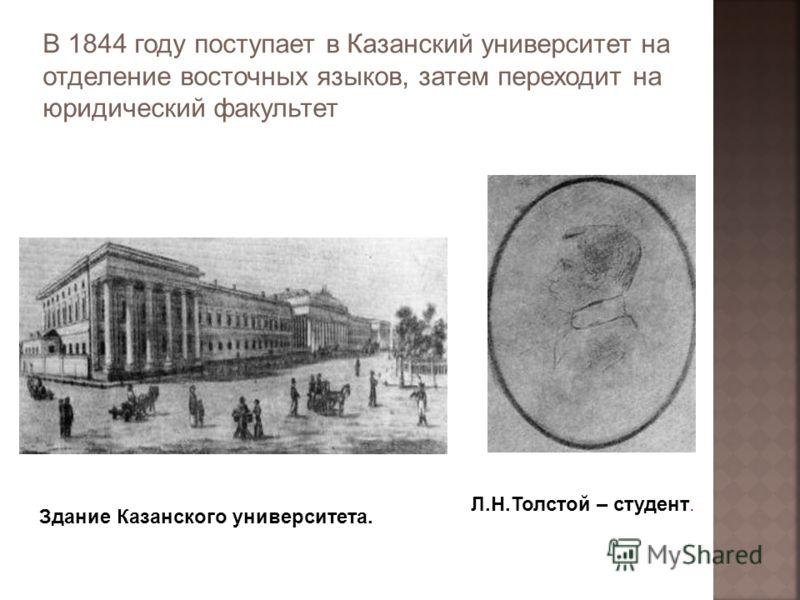 В 1844 году поступает в Казанский университет на отделение восточных языков, затем переходит на юридический факультет Здание Казанского университета. Л.Н.Толстой – студент.