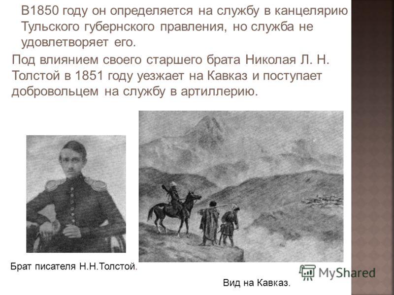 В1850 году он определяется на службу в канцелярию Тульского губернского правления, но служба не удовлетворяет его. Под влиянием своего старшего брата Николая Л. Н. Толстой в 1851 году уезжает на Кавказ и поступает добровольцем на службу в артиллерию.