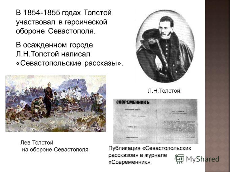 В 1854-1855 годах Толстой участвовал в героической обороне Севастополя. В осажденном городе Л.Н.Толстой написал «Севастопольские рассказы». Л.Н.Толстой. Публикация «Севастопольских рассказов» в журнале «Современник». Лев Толстой на обороне Севастопол