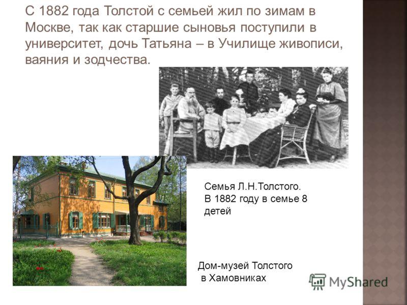 С 1882 года Толстой с семьей жил по зимам в Москве, так как старшие сыновья поступили в университет, дочь Татьяна – в Училище живописи, ваяния и зодчества. Семья Л.Н.Толстого. В 1882 году в семье 8 детей Дом-музей Толстого в Хамовниках