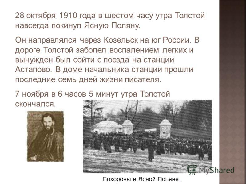 28 октября 1910 года в шестом часу утра Толстой навсегда покинул Ясную Поляну. Он направлялся через Козельск на юг России. В дороге Толстой заболел воспалением легких и вынужден был сойти с поезда на станции Астапово. В доме начальника станции прошли