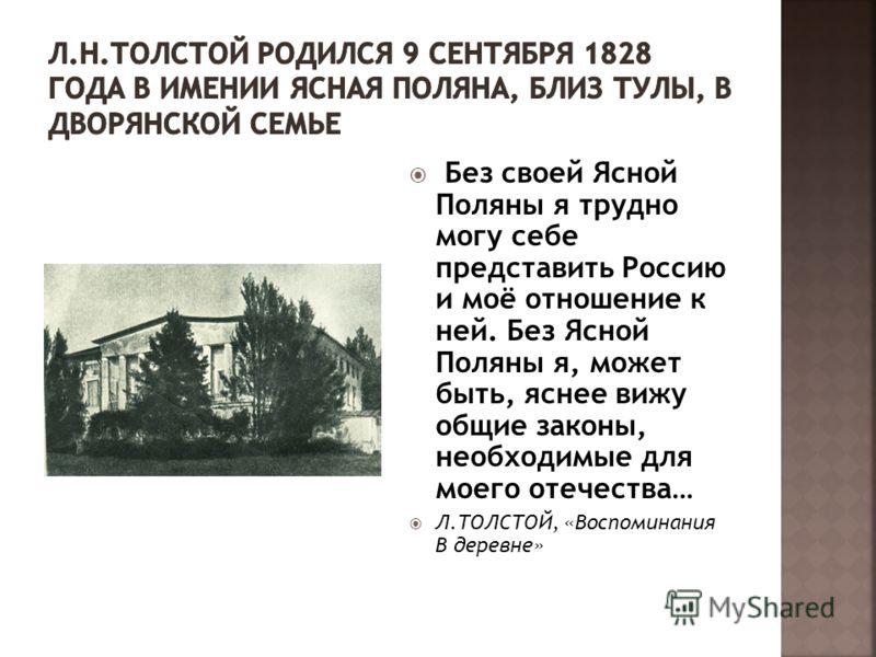Без своей Ясной Поляны я трудно могу себе представить Россию и моё отношение к ней. Без Ясной Поляны я, может быть, яснее вижу общие законы, необходимые для моего отечества… Л.ТОЛСТОЙ, «Воспоминания В деревне»
