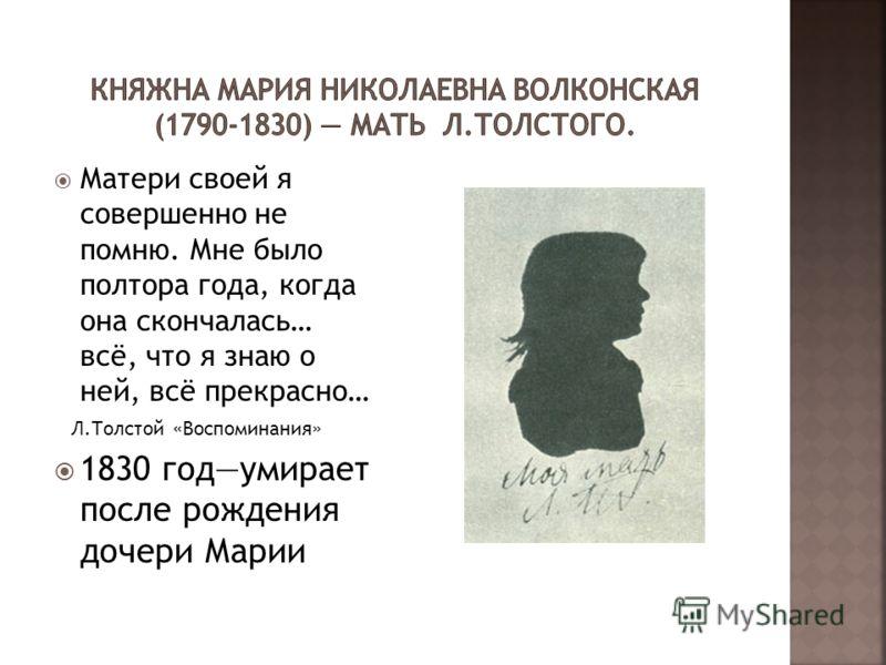 Матери своей я совершенно не помню. Мне было полтора года, когда она скончалась… всё, что я знаю о ней, всё прекрасно… Л.Толстой «Воспоминания» 1830 годумирает после рождения дочери Марии