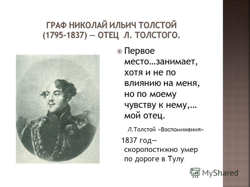 Первое место…занимает, хотя и не по влиянию на меня, но по моему чувству к нему,… мой отец. Л.Толстой «Воспоминания» 1837 год скоропостижно умер по дороге в Тулу