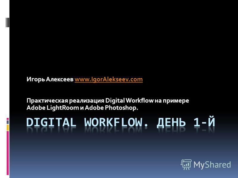 Игорь Алексеев www.IgorAlekseev.comwww.IgorAlekseev.com Практическая реализация Digital Workflow на примере Adobe LightRoom и Adobe Photoshop.