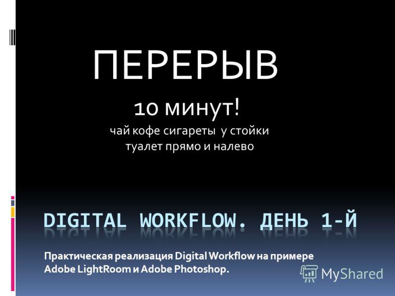 Практическая реализация Digital Workflow на примере Adobe LightRoom и Adobe Photoshop. ПЕРЕРЫВ 10 минут! чай кофе сигареты у стойки туалет прямо и налево