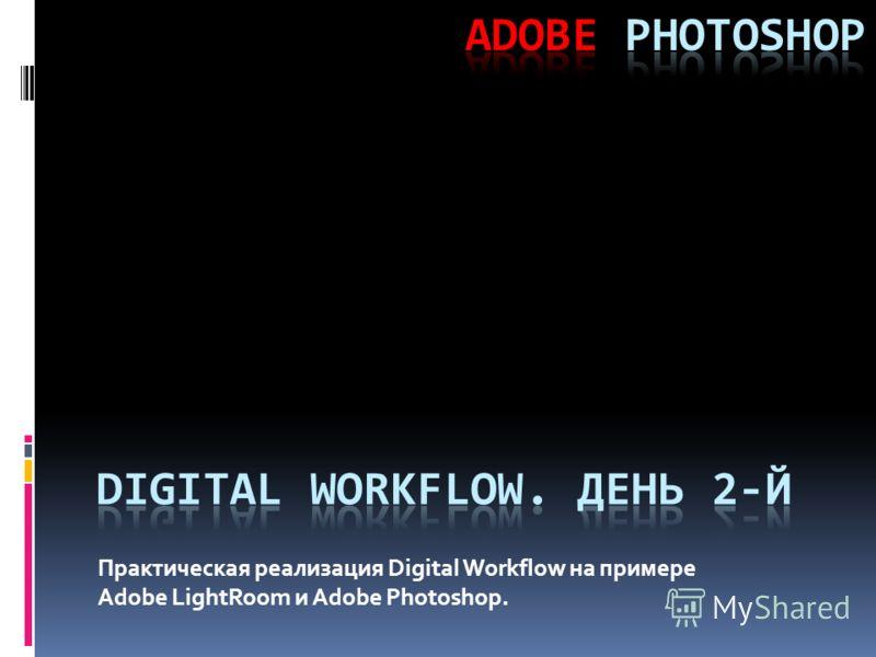 Практическая реализация Digital Workflow на примере Adobe LightRoom и Adobe Photoshop.