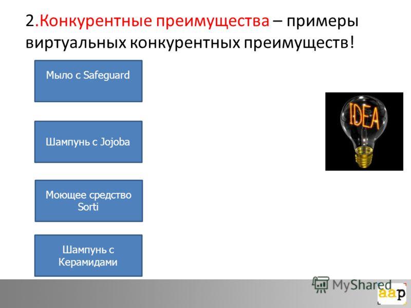2.Конкурентные преимущества – примеры виртуальных конкурентных преимуществ! Мыло с Safeguard Шампунь с Jojoba Моющее средство Sorti Шампунь с Керамидами
