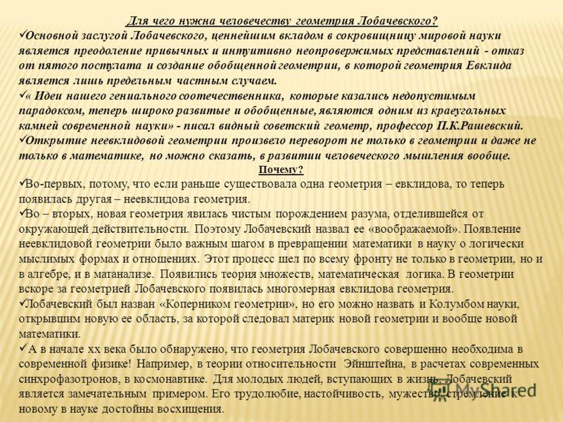 Для чего нужна человечеству геометрия Лобачевского? Основной заслугой Лобачевского, ценнейшим вкладом в сокровищницу мировой науки является преодоление привычных и интуитивно неопровержимых представлений - отказ от пятого постулата и создание обобщен