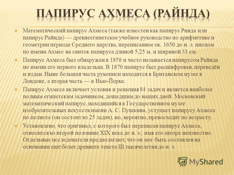 Математический папирус Ахмеса (также известен как папирус Ринда или папирус Райнда) древнеегипетское учебное руководство по арифметике и геометрии периода Среднего царства, переписанное ок. 1650 до н. э. писцом по имени Ахмес на свиток папируса длино