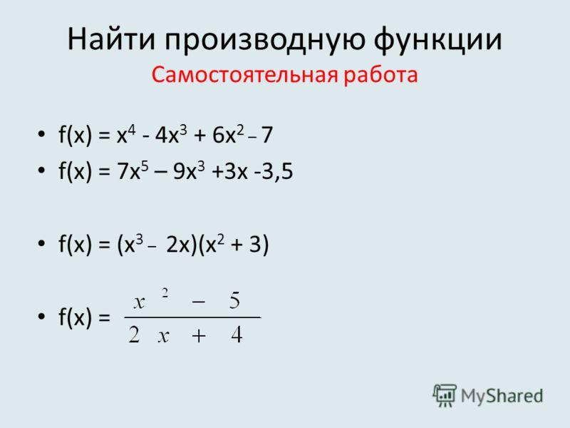 Найти производную функции Самостоятельная работа f(x) = х 4 - 4х 3 + 6х 2 _ 7 f(x) = 7x 5 – 9x 3 +3x -3,5 f(x) = (x 3 _ 2x)(x 2 + 3) f(x) =