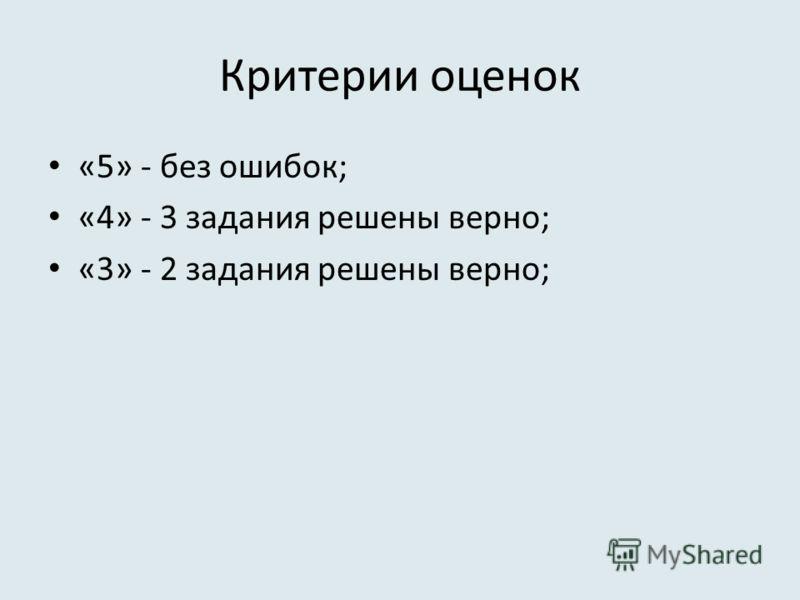 Критерии оценок «5» - без ошибок; «4» - 3 задания решены верно; «3» - 2 задания решены верно;