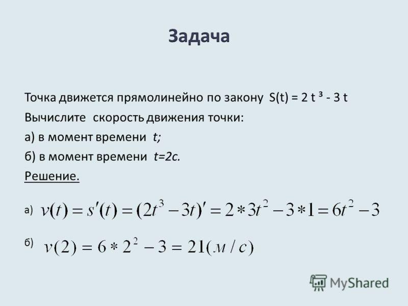 Точка движется прямолинейно по закону S(t) = 2 t ³ - 3 t Вычислите скорость движения точки: а) в момент времени t; б) в момент времени t=2с. Решение. а) б)