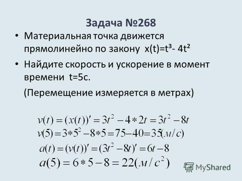 Задача 268 Материальная точка движется прямолинейно по закону х(t)=t³- 4t² Найдите скорость и ускорение в момент времени t=5с. (Перемещение измеряется в метрах)