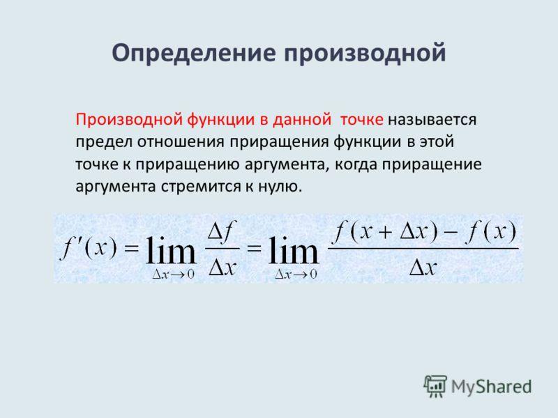 Определение производной Производной функции в данной точке называется предел отношения приращения функции в этой точке к приращению аргумента, когда приращение аргумента стремится к нулю.