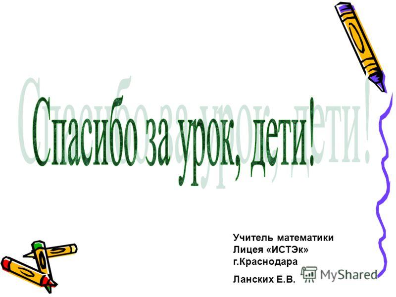 Учитель математики Лицея «ИСТЭк» г.Краснодара Ланских Е.В.