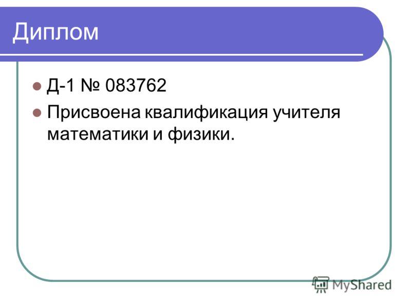 Диплом Д-1 083762 Присвоена квалификация учителя математики и физики.