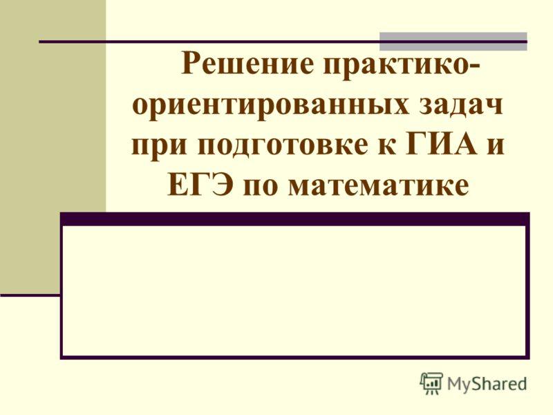 Решение практико- ориентированных задач при подготовке к ГИА и ЕГЭ по математике
