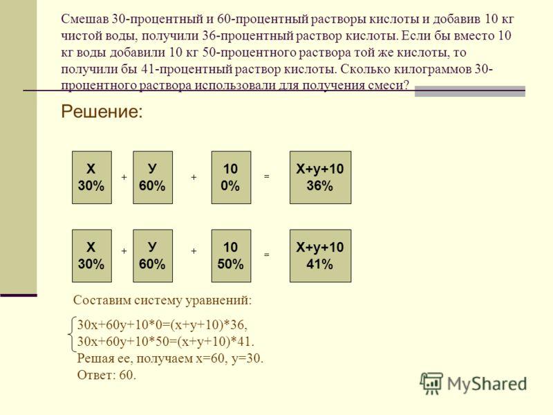 Решение: Х 30% У 60% 10 0% Х+у+10 36% Х+у+10 41% 10 50% У 60% Х 30% Составим систему уравнений: 30х+60у+10*0=(х+у+10)*36, 30х+60у+10*50=(х+у+10)*41. Решая ее, получаем х=60, у=30. Ответ: 60.