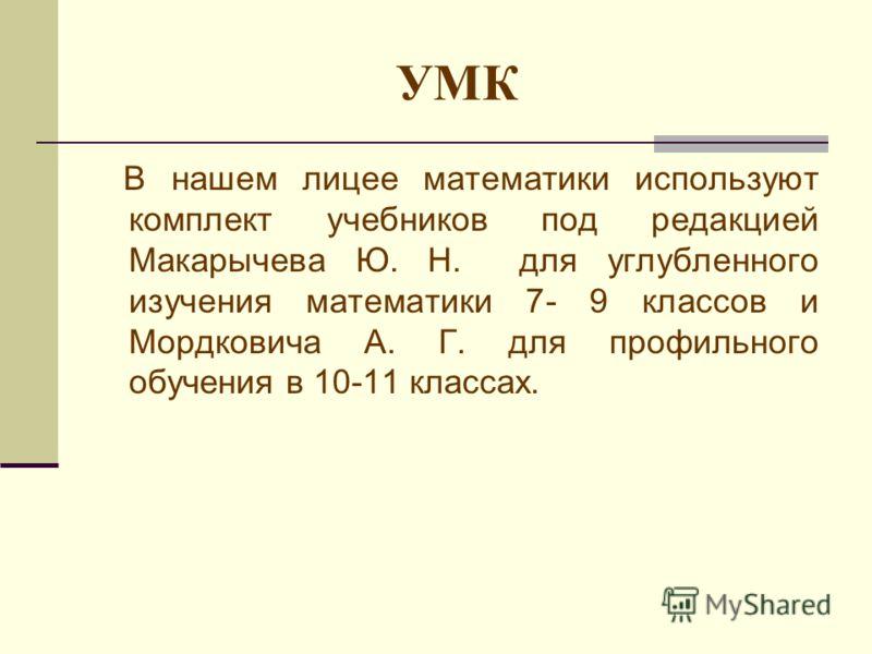 УМК В нашем лицее математики используют комплект учебников под редакцией Макарычева Ю. Н. для углубленного изучения математики 7- 9 классов и Мордковича А. Г. для профильного обучения в 10-11 классах.
