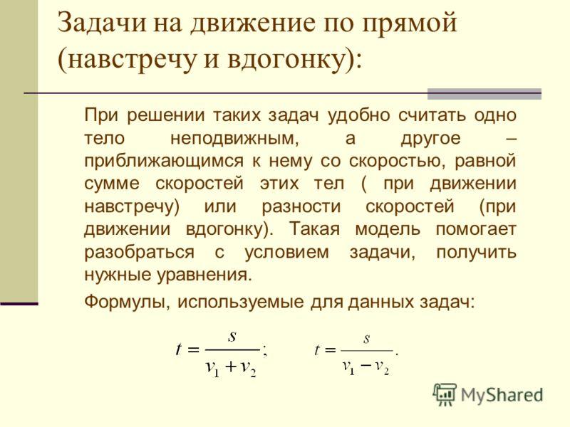 Задачи на движение по прямой (навстречу и вдогонку): При решении таких задач удобно считать одно тело неподвижным, а другое – приближающимся к нему со скоростью, равной сумме скоростей этих тел ( при движении навстречу) или разности скоростей (при дв